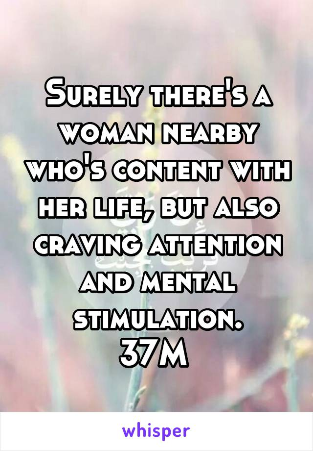Surely there's a woman nearby who's content with her life, but also craving attention and mental stimulation. 37M