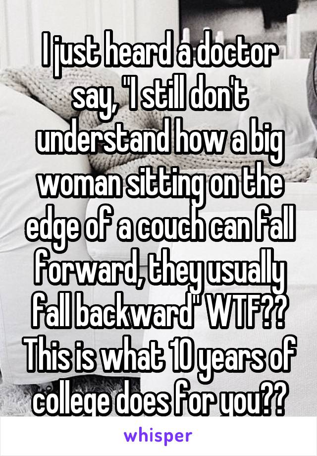 """I just heard a doctor say, """"I still don't understand how a big woman sitting on the edge of a couch can fall forward, they usually fall backward"""" WTF?? This is what 10 years of college does for you??"""