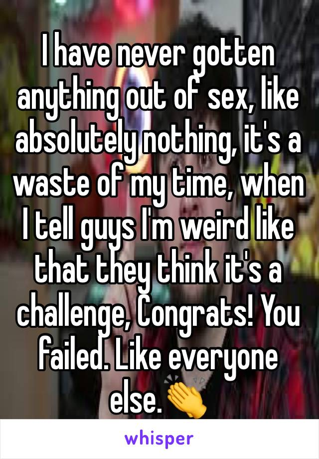 I have never gotten anything out of sex, like absolutely nothing, it's a waste of my time, when I tell guys I'm weird like that they think it's a challenge, Congrats! You failed. Like everyone else.👏