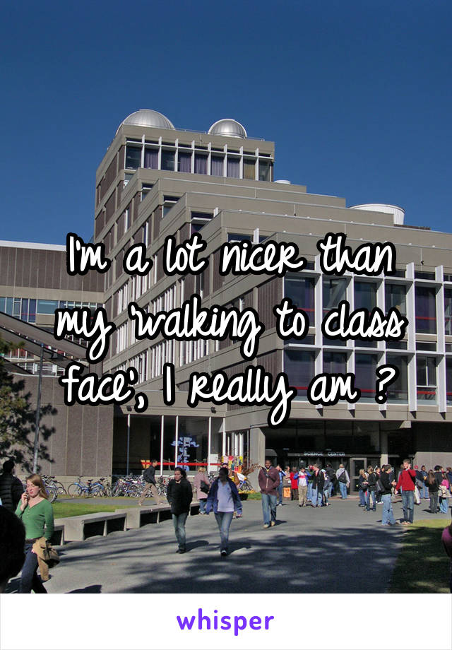 I'm a lot nicer than my 'walking to class face', I really am 😂