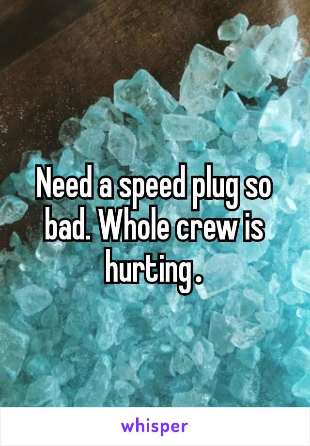 Need a speed plug so bad. Whole crew is hurting.