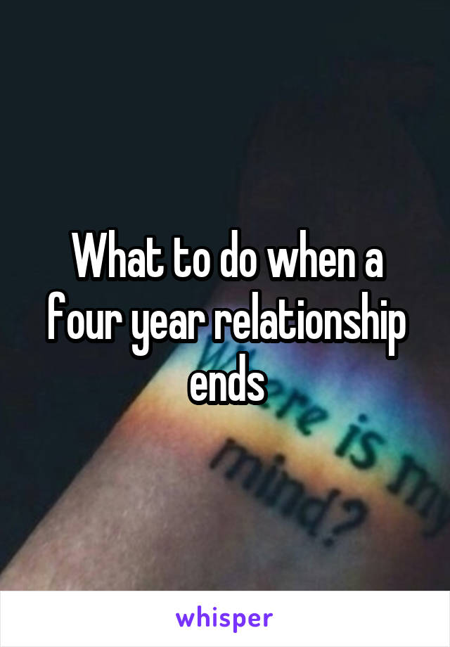 What to do when a four year relationship ends