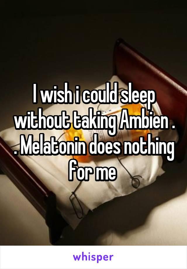 I wish i could sleep without taking Ambien . . Melatonin does nothing for me