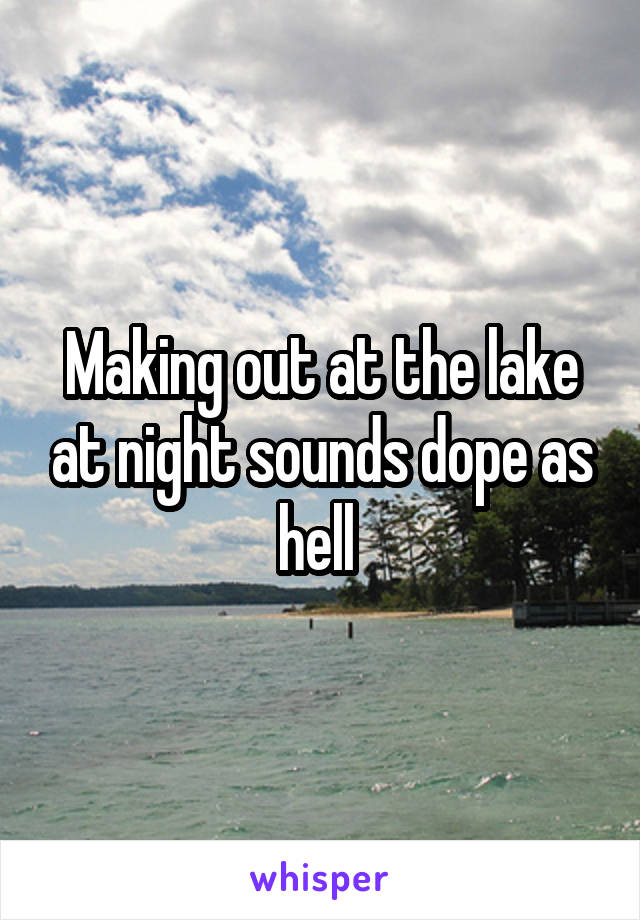 Making out at the lake at night sounds dope as hell