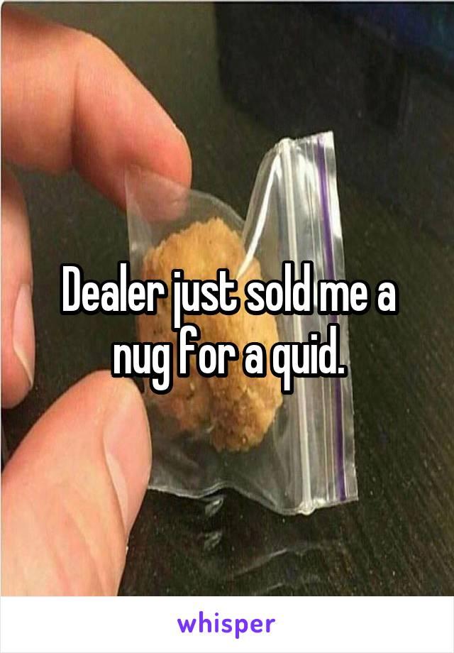Dealer just sold me a nug for a quid.