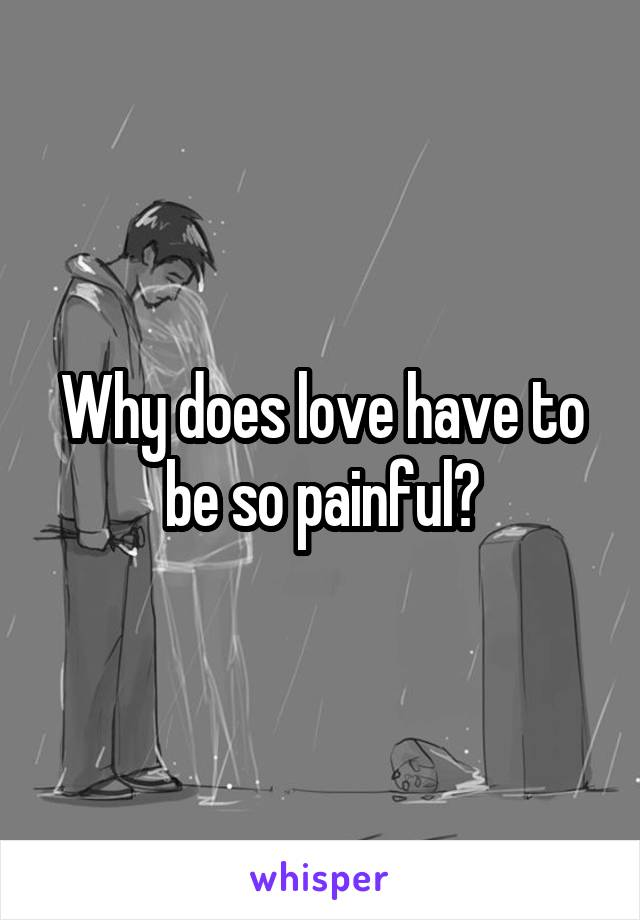 Why does love have to be so painful?