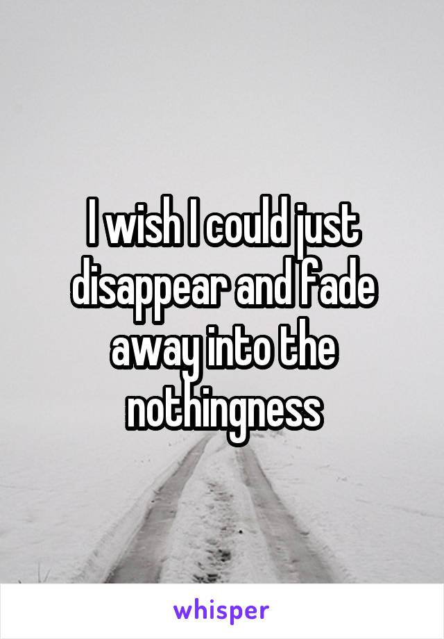 I wish I could just disappear and fade away into the nothingness