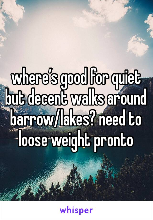 where's good for quiet but decent walks around barrow/lakes? need to loose weight pronto