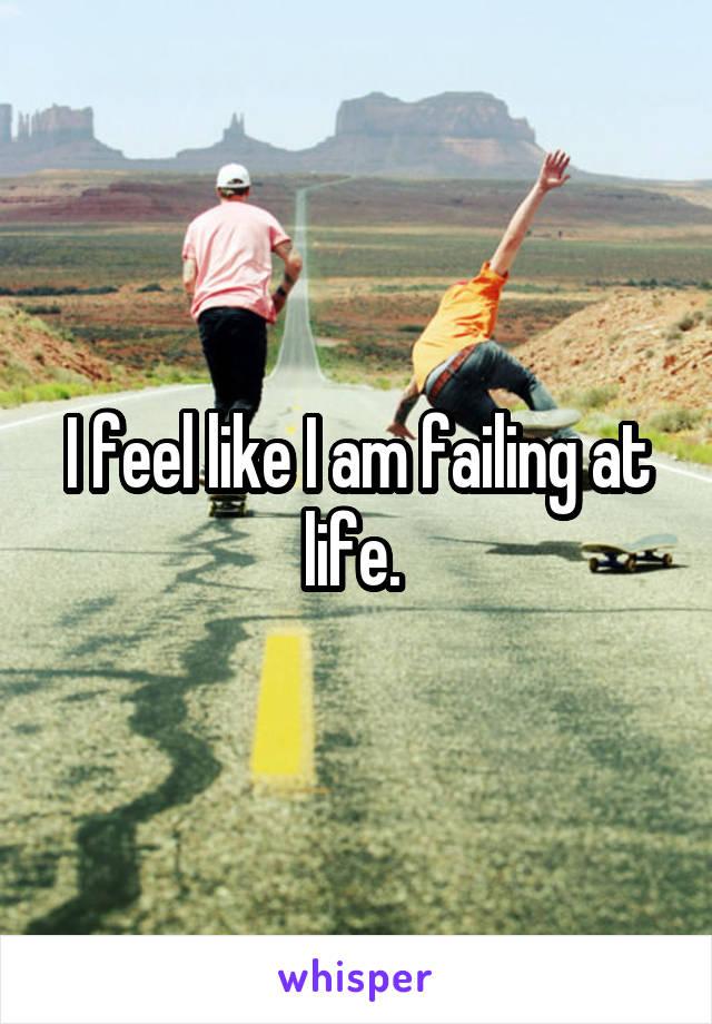 I feel like I am failing at life.
