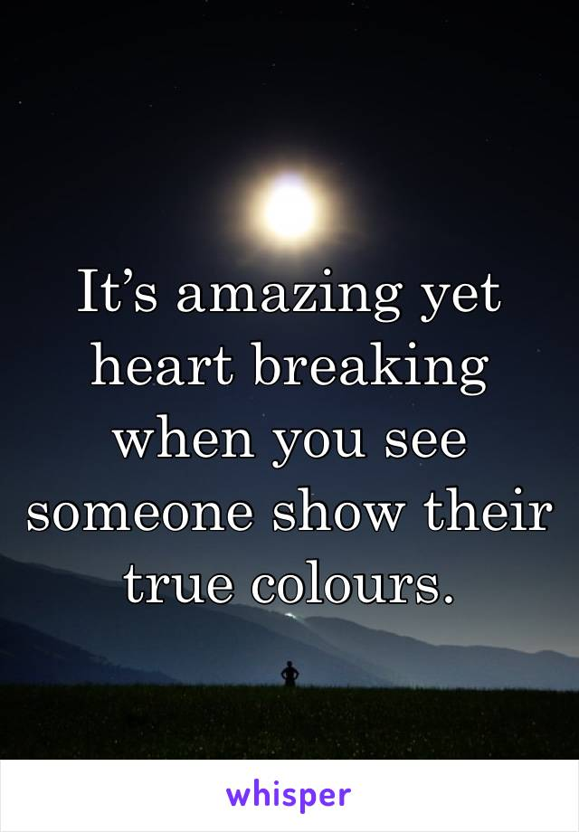 It's amazing yet heart breaking when you see someone show their true colours.