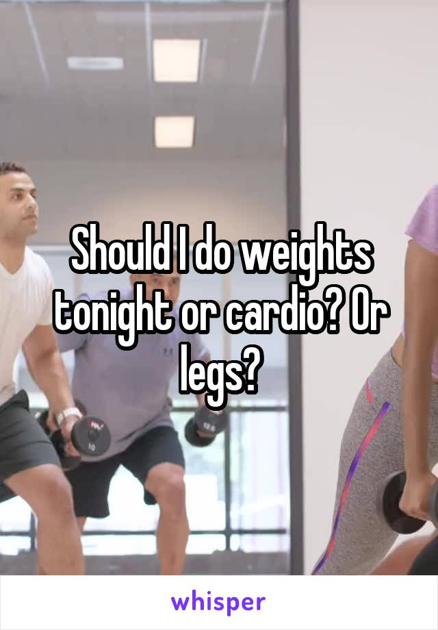 Should I do weights tonight or cardio? Or legs?