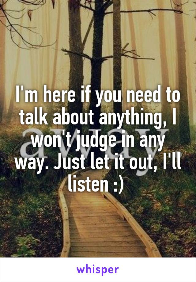 I'm here if you need to talk about anything, I won't judge in any way. Just let it out, I'll listen :)