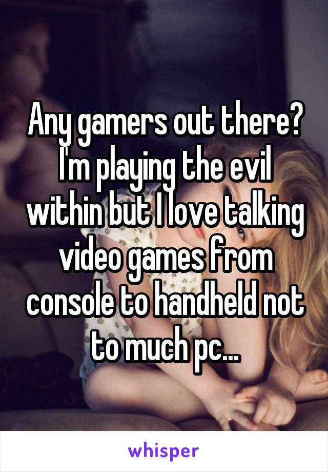 Any gamers out there? I'm playing the evil within but I love talking video games from console to handheld not to much pc...