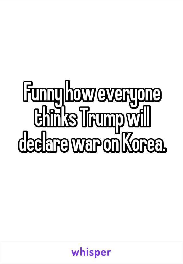 Funny how everyone thinks Trump will declare war on Korea.