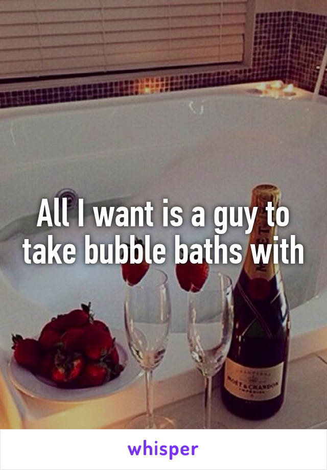 All I want is a guy to take bubble baths with