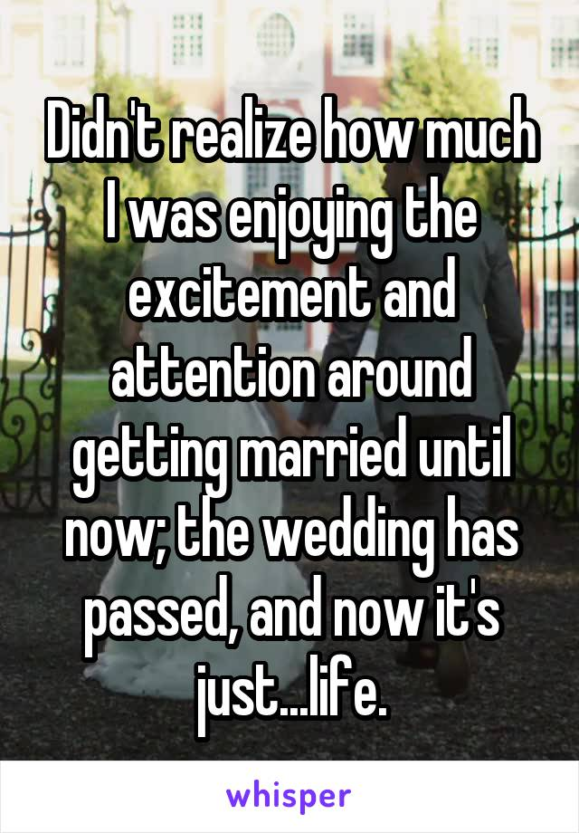 Didn't realize how much I was enjoying the excitement and attention around getting married until now; the wedding has passed, and now it's just...life.