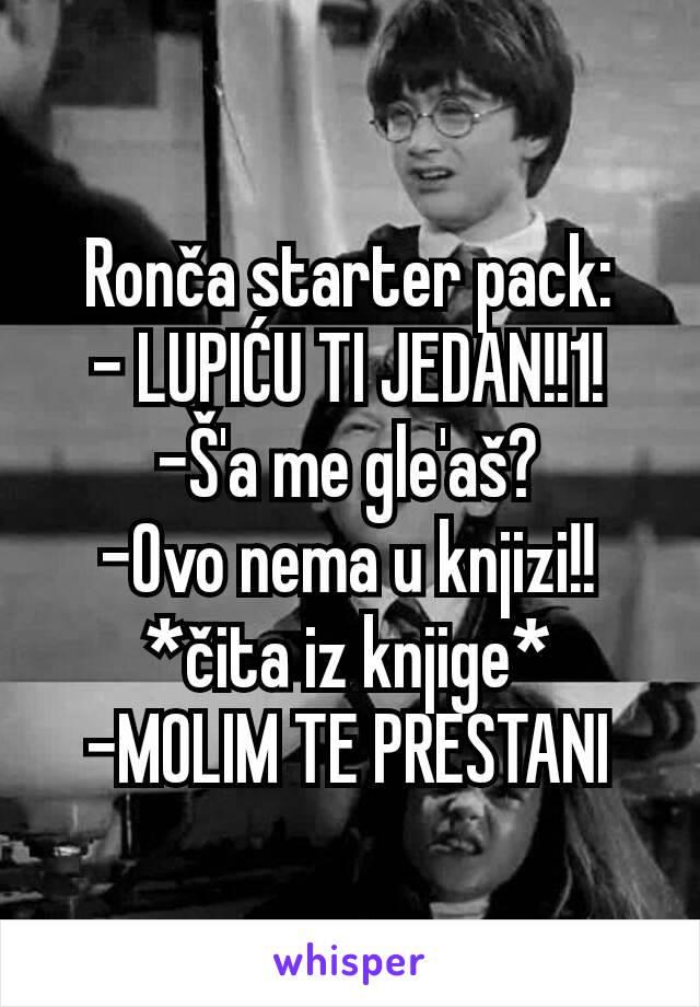 Ronča starter pack: - LUPIĆU TI JEDAN!!1! -Š'a me gle'aš? -Ovo nema u knjizi!! *čita iz knjige* -MOLIM TE PRESTANI