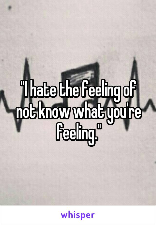 """""""I hate the feeling of not know what you're feeling."""""""