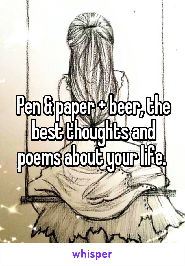 Pen & paper + beer, the best thoughts and poems about your life.