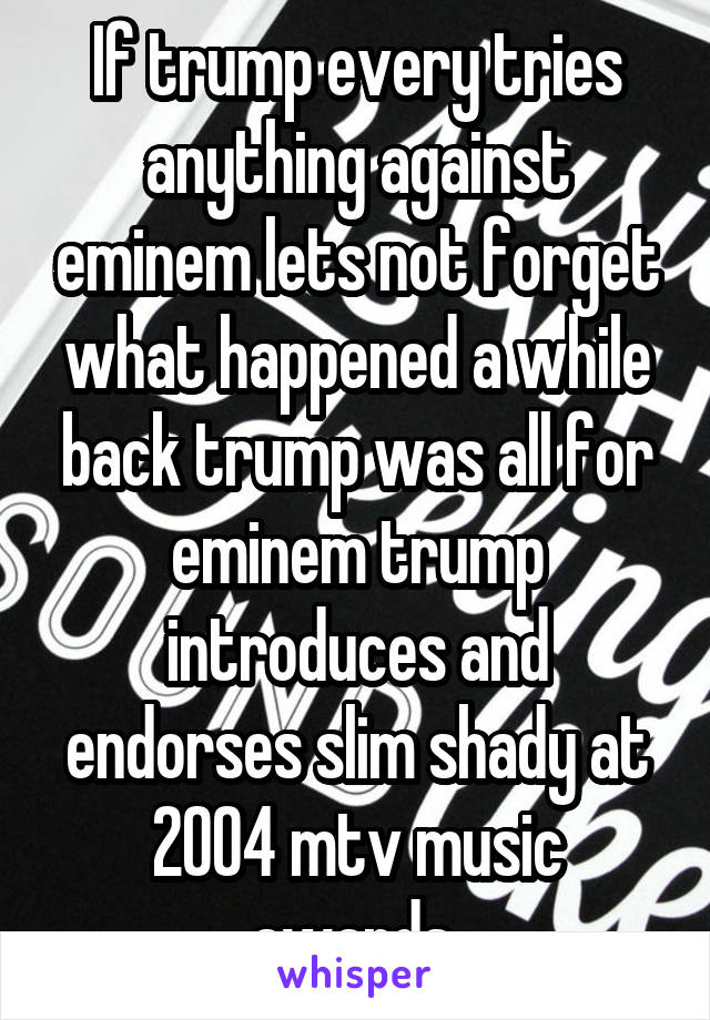 If trump every tries anything against eminem lets not forget what happened a while back trump was all for eminem trump introduces and endorses slim shady at 2004 mtv music awards