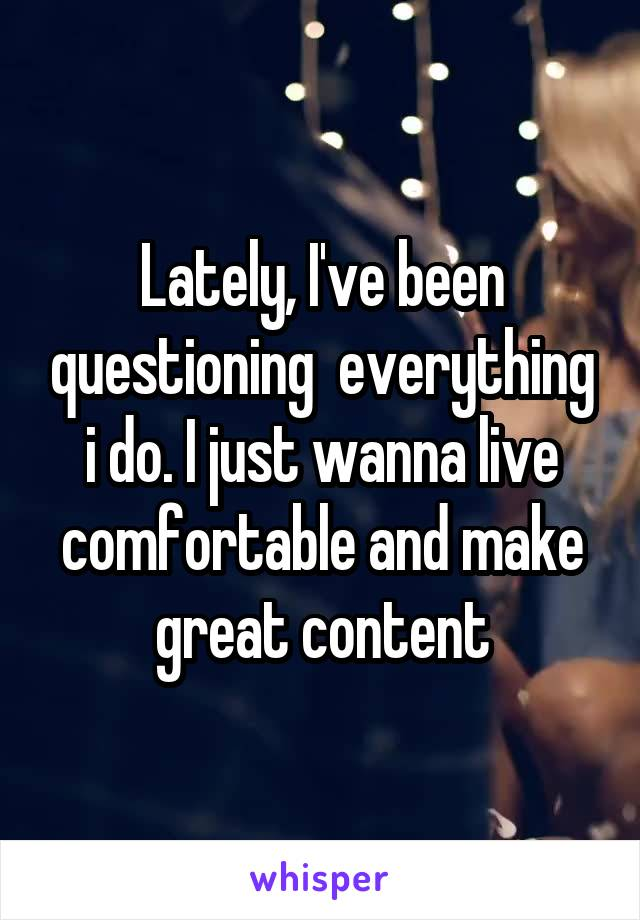 Lately, I've been questioning  everything i do. I just wanna live comfortable and make great content