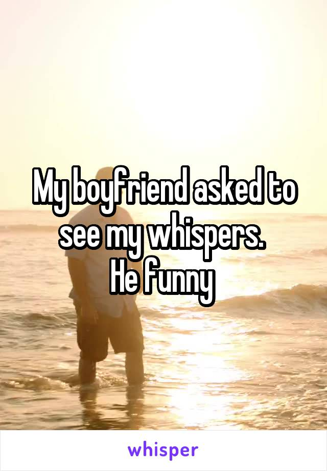 My boyfriend asked to see my whispers.  He funny