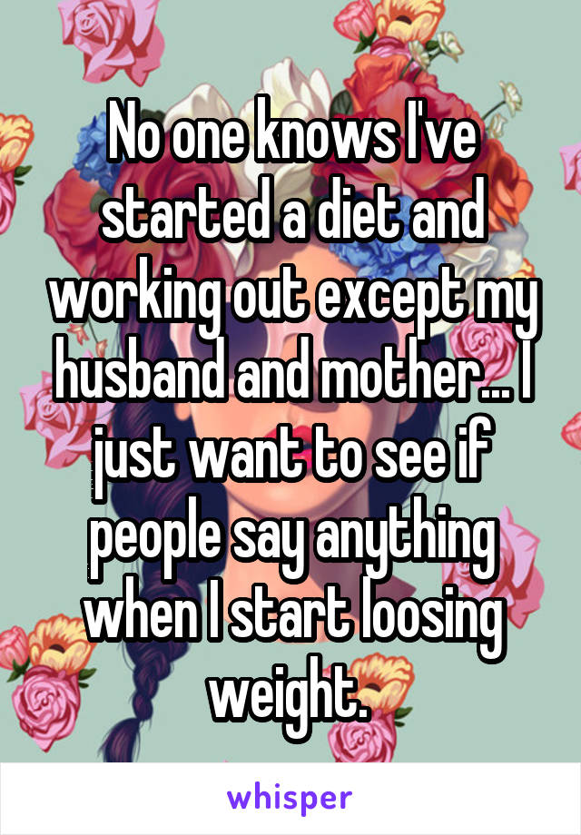 No one knows I've started a diet and working out except my husband and mother... I just want to see if people say anything when I start loosing weight.