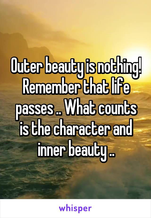 Outer beauty is nothing! Remember that life passes .. What counts is the character and inner beauty ..