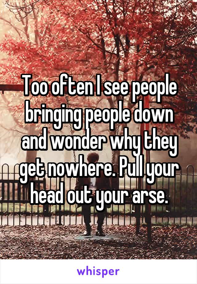 Too often I see people bringing people down and wonder why they get nowhere. Pull your head out your arse.