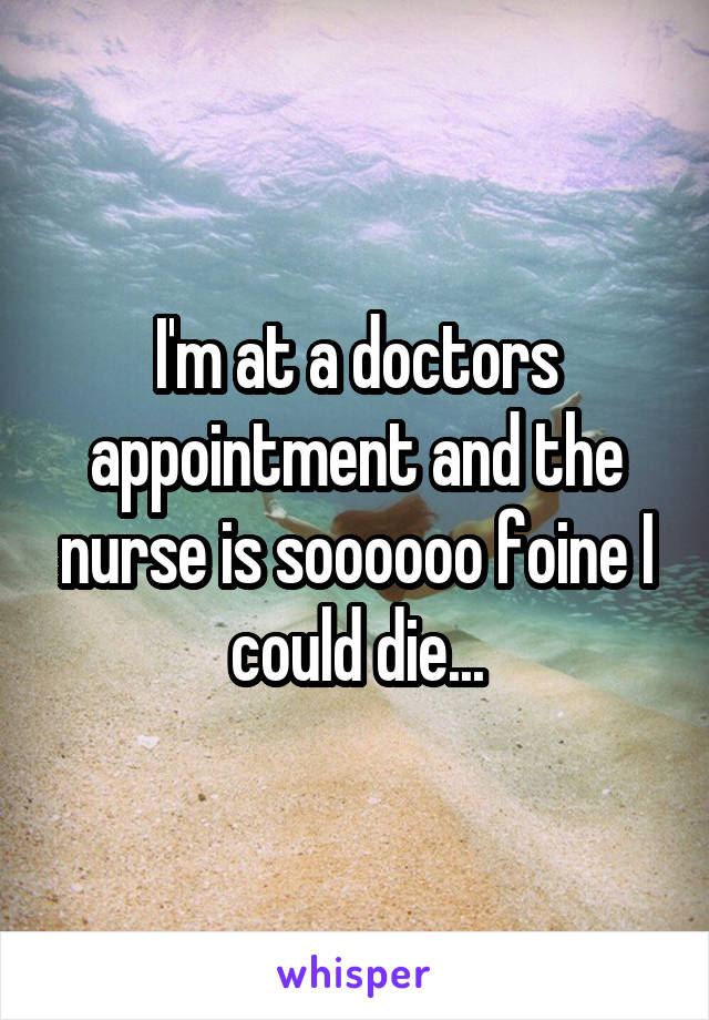 I'm at a doctors appointment and the nurse is soooooo foine I could die...