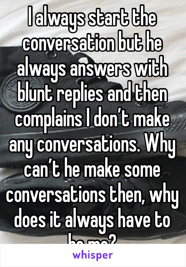 I always start the conversation but he always answers with blunt replies and then complains I don't make any conversations. Why can't he make some conversations then, why does it always have to be me?