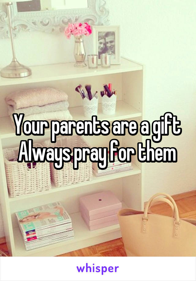 Your parents are a gift  Always pray for them
