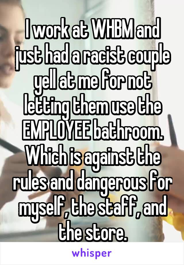 I work at WHBM and just had a racist couple yell at me for not letting them use the EMPLOYEE bathroom. Which is against the rules and dangerous for myself, the staff, and the store.