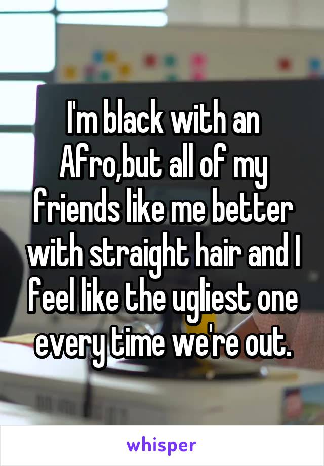 I'm black with an Afro,but all of my friends like me better with straight hair and I feel like the ugliest one every time we're out.