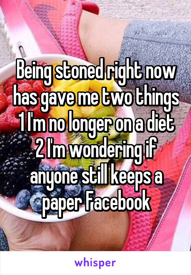 Being stoned right now has gave me two things 1 I'm no longer on a diet 2 I'm wondering if anyone still keeps a paper Facebook