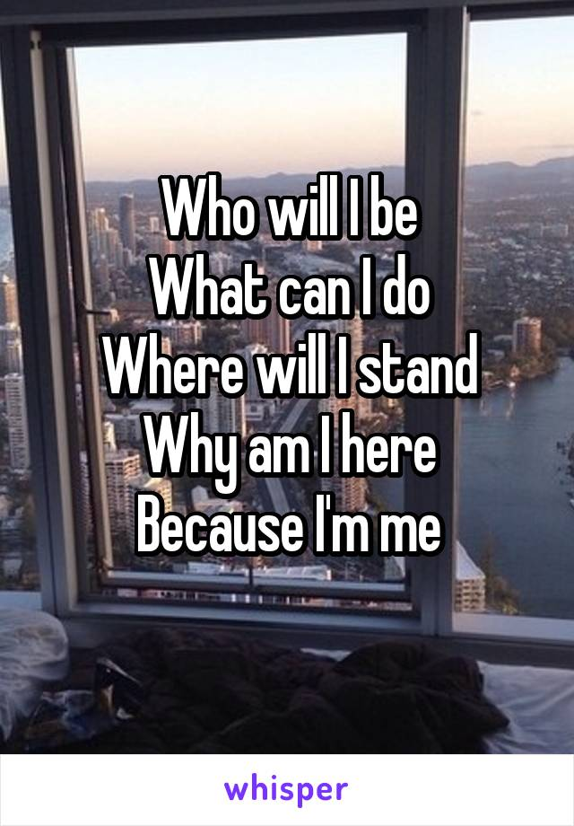 Who will I be What can I do Where will I stand Why am I here Because I'm me