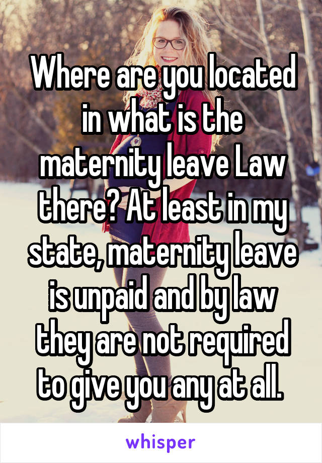Where are you located in what is the maternity leave Law there? At least in my state, maternity leave is unpaid and by law they are not required to give you any at all.