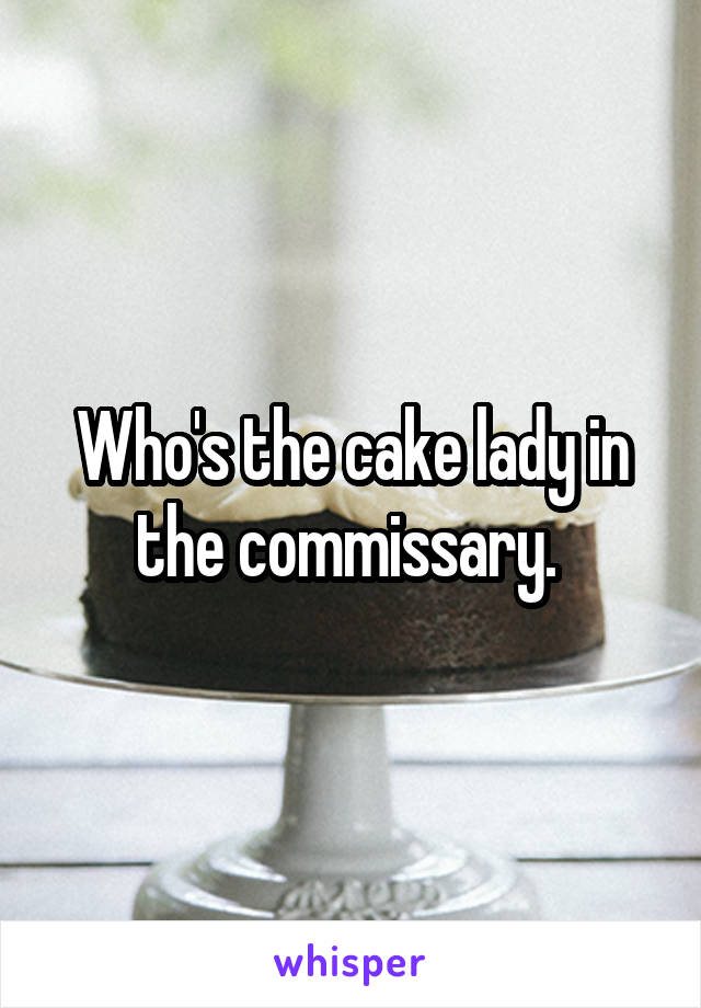 Who's the cake lady in the commissary.