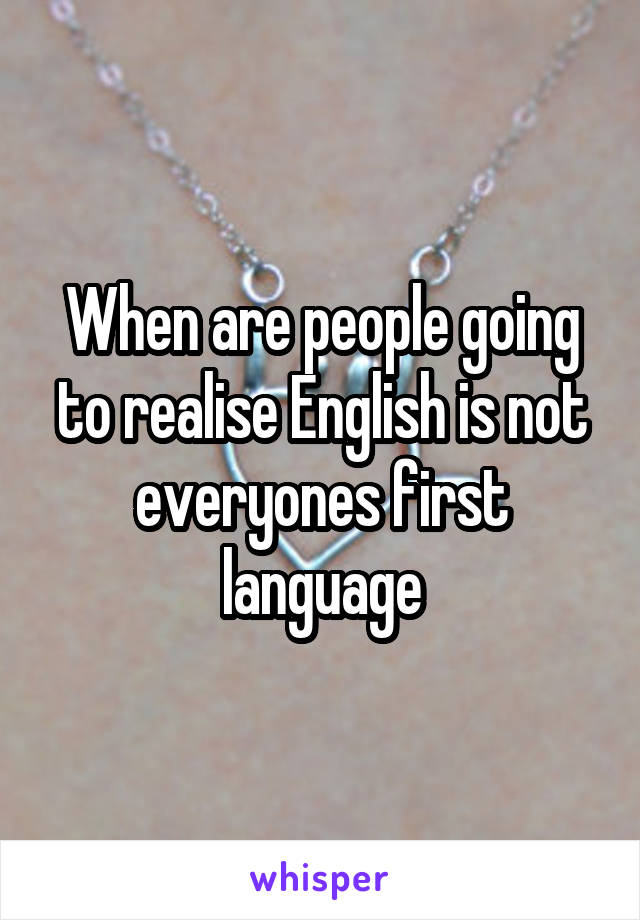 When are people going to realise English is not everyones first language