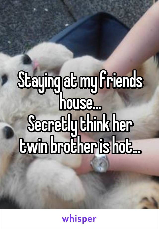 Staying at my friends house... Secretly think her twin brother is hot...