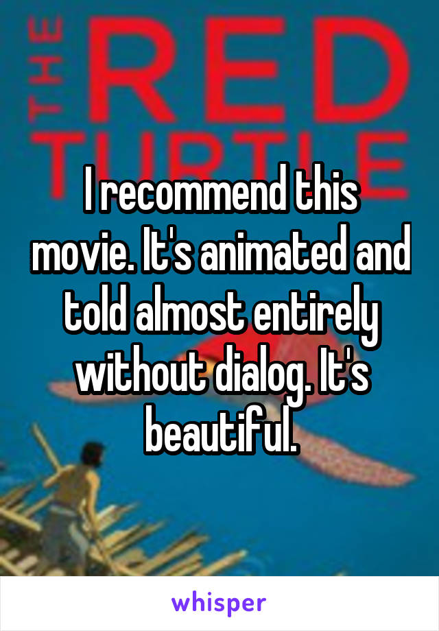 I recommend this movie. It's animated and told almost entirely without dialog. It's beautiful.