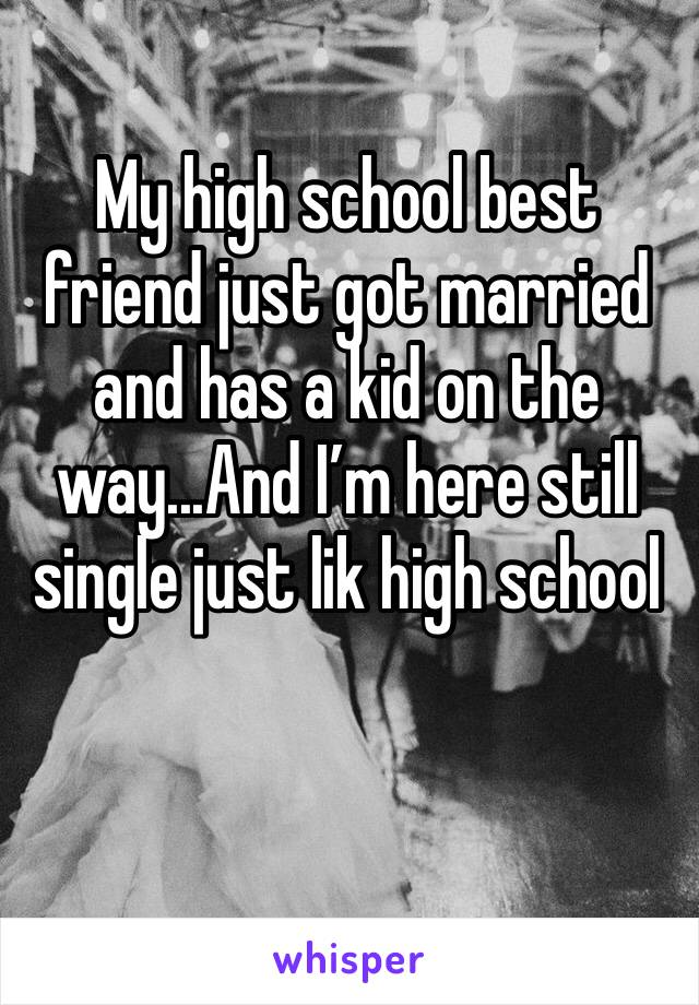 My high school best friend just got married and has a kid on the way...And I'm here still single just lik high school