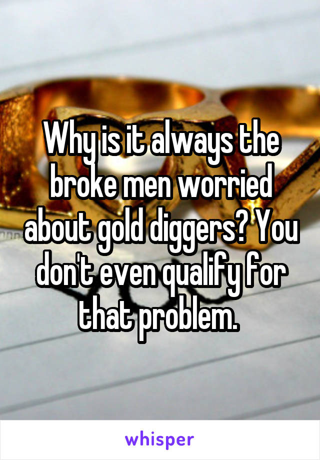 Why is it always the broke men worried about gold diggers? You don't even qualify for that problem.