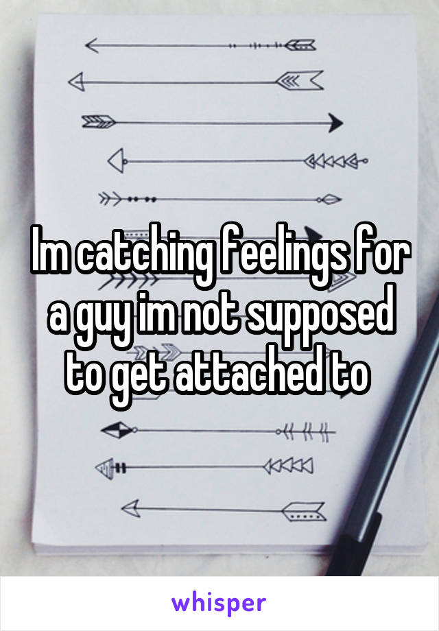 Im catching feelings for a guy im not supposed to get attached to