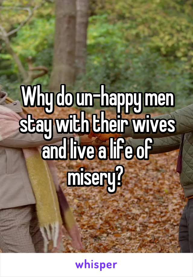 Why do un-happy men stay with their wives and live a life of misery?