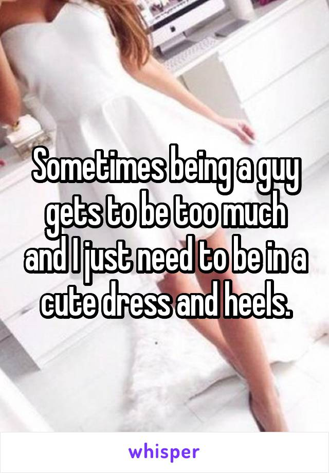 Sometimes being a guy gets to be too much and I just need to be in a cute dress and heels.