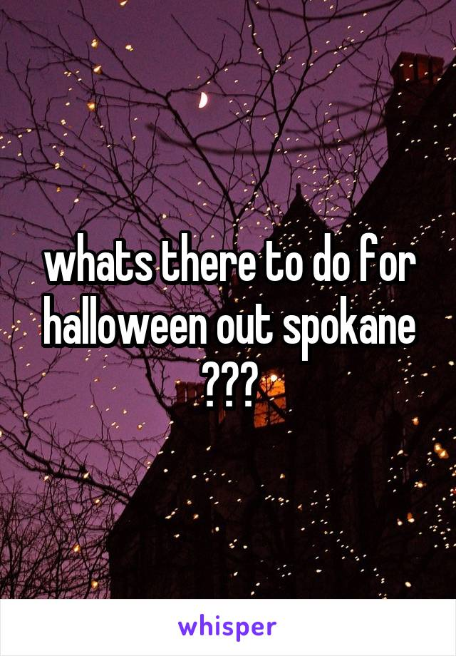 whats there to do for halloween out spokane ???