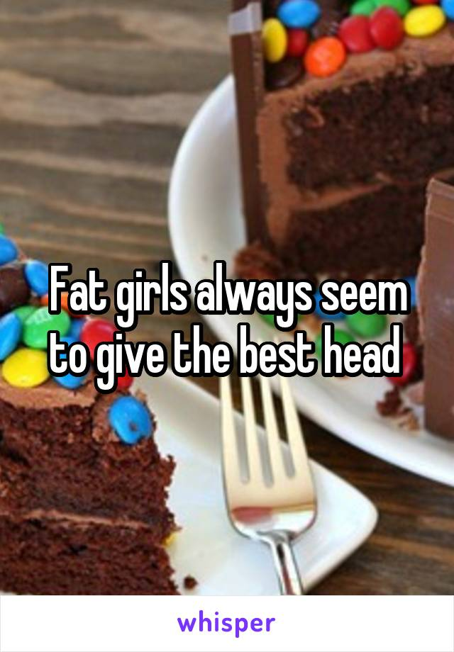 Fat girls always seem to give the best head
