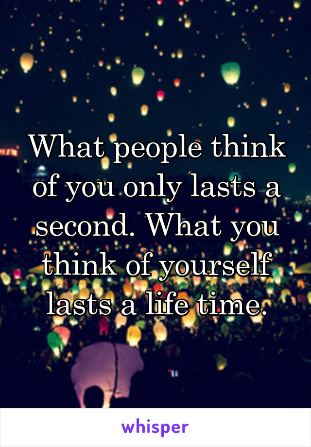 What people think of you only lasts a second. What you think of yourself lasts a life time.