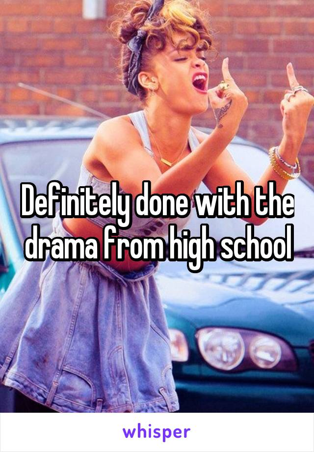 Definitely done with the drama from high school